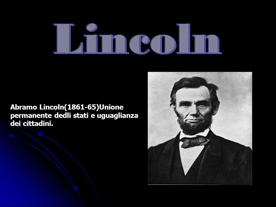 Abramo Lincoln(1861-65)Unione permanente dedli stati e uguaglianza dei cittadini.