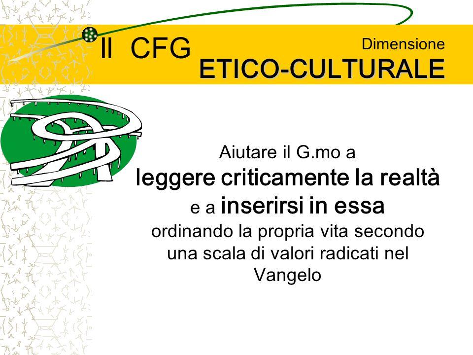 ETICO-CULTURALE Dimensione ETICO-CULTURALE Aiutare il G.mo a leggere criticamente la realtà e a inserirsi in essa ordinando la propria vita secondo una scala di valori radicati nel Vangelo Il CFG