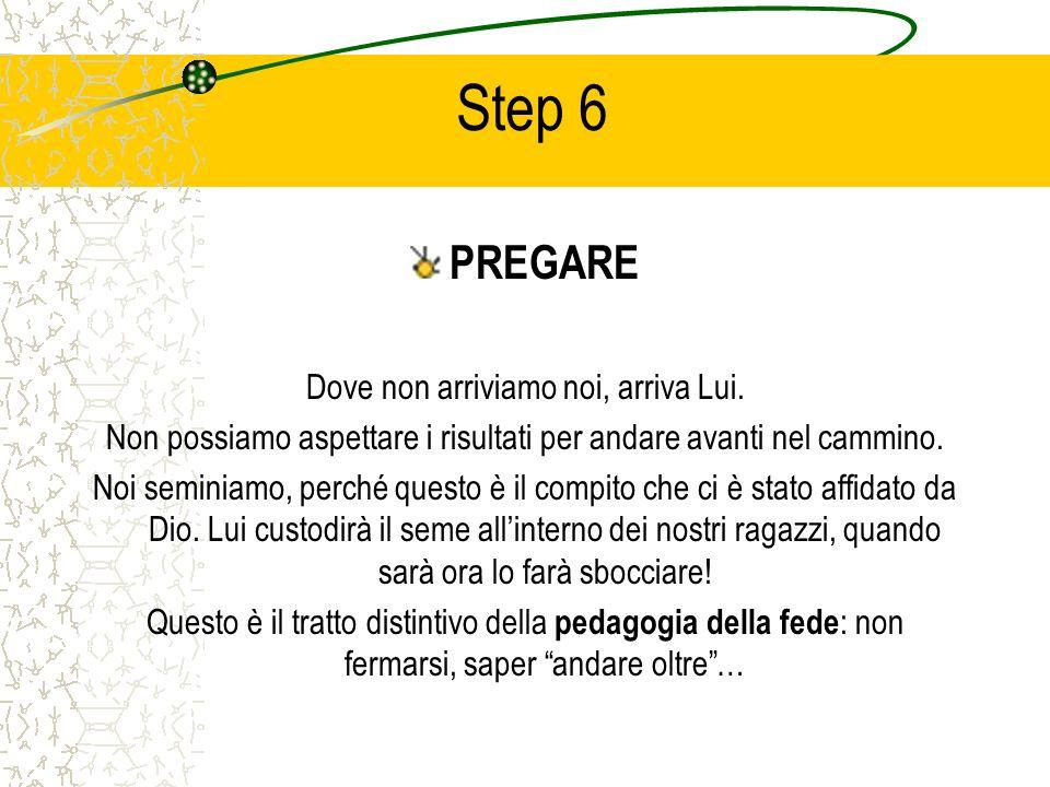 Step 6 PREGARE Dove non arriviamo noi, arriva Lui. Non possiamo aspettare i risultati per andare avanti nel cammino. Noi seminiamo, perché questo è il