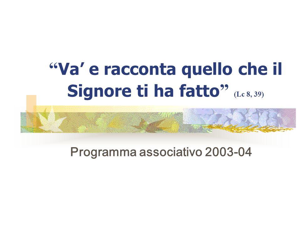 Va e racconta quello che il Signore ti ha fatto (Lc 8, 39) Programma associativo 2003-04