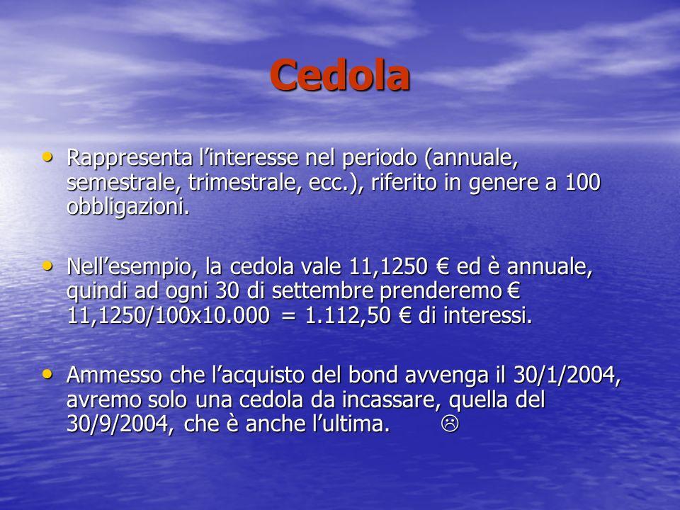 Cedola Rappresenta linteresse nel periodo (annuale, semestrale, trimestrale, ecc.), riferito in genere a 100 obbligazioni.