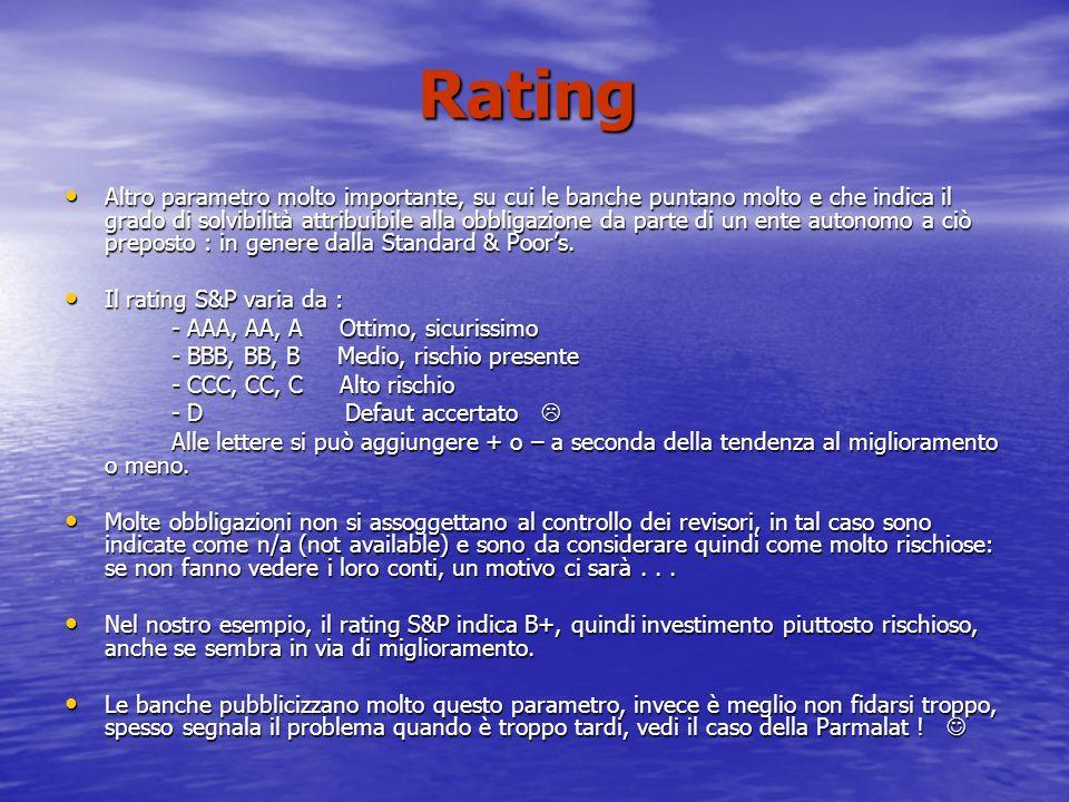 Rating Altro parametro molto importante, su cui le banche puntano molto e che indica il grado di solvibilità attribuibile alla obbligazione da parte di un ente autonomo a ciò preposto : in genere dalla Standard & Poors.