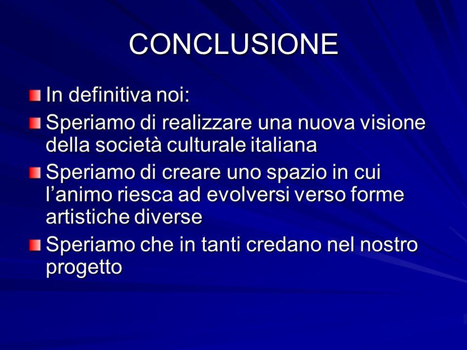 CONCLUSIONE In definitiva noi: Speriamo di realizzare una nuova visione della società culturale italiana Speriamo di creare uno spazio in cui lanimo riesca ad evolversi verso forme artistiche diverse Speriamo che in tanti credano nel nostro progetto