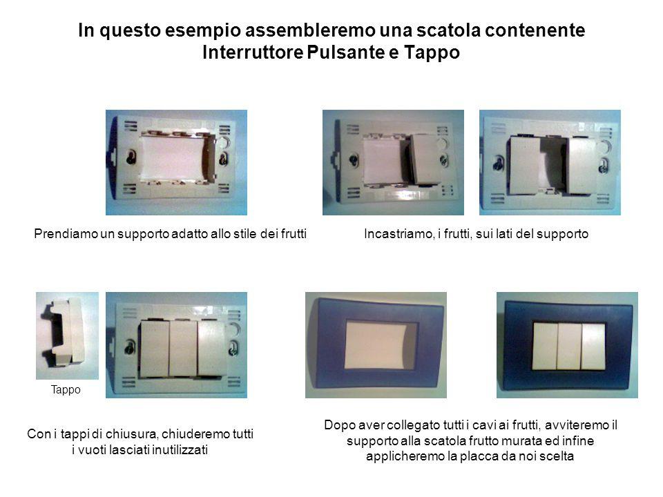 In questo esempio assembleremo una scatola contenente Interruttore Pulsante e Tappo Prendiamo un supporto adatto allo stile dei fruttiIncastriamo, i f