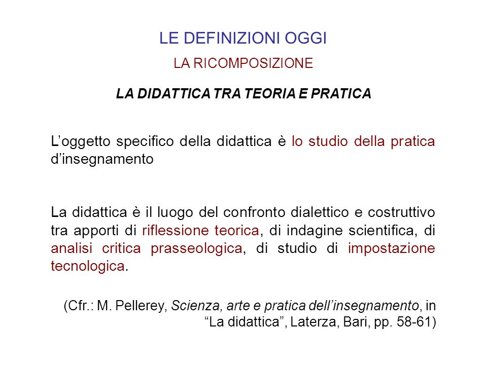 LE DEFINIZIONI OGGI LA DIDATTICA TRA TEORIA E PRATICA LA RICOMPOSIZIONE (Cfr.: M. Pellerey, Scienza, arte e pratica dellinsegnamento, in La didattica,