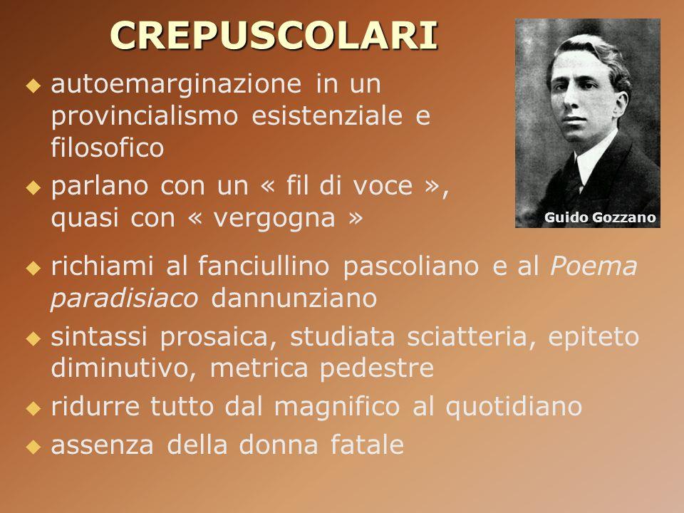 CREPUSCOLARI autoemarginazione in un provincialismo esistenziale e filosofico parlano con un « fil di voce », quasi con « vergogna » Guido Gozzano ric