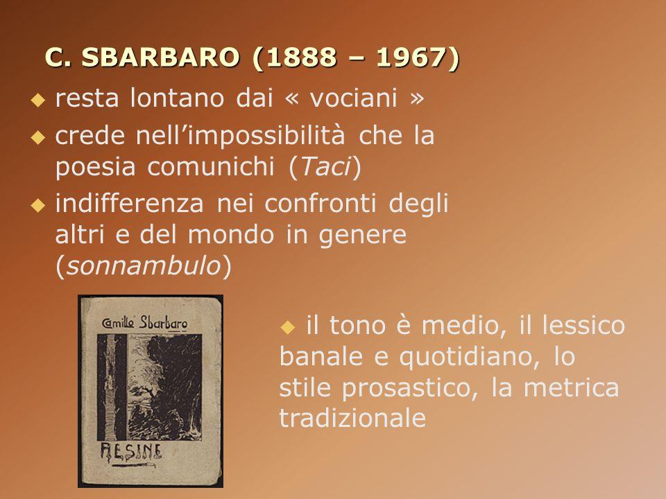 C. SBARBARO (1888 – 1967) resta lontano dai « vociani » crede nellimpossibilità che la poesia comunichi (Taci) indifferenza nei confronti degli altri