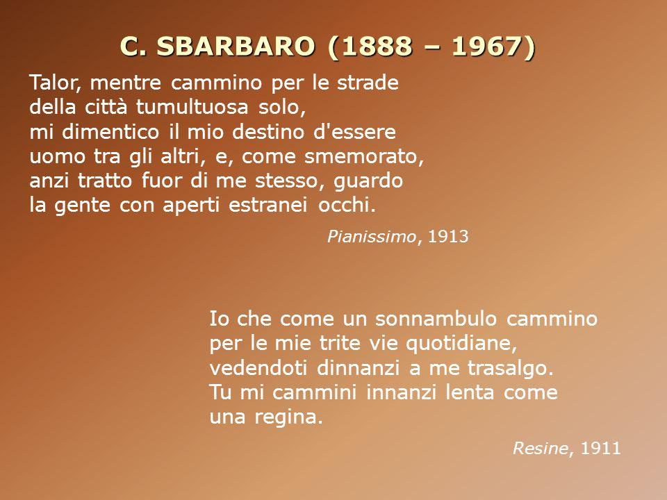 C. SBARBARO (1888 – 1967) Io che come un sonnambulo cammino per le mie trite vie quotidiane, vedendoti dinnanzi a me trasalgo. Tu mi cammini innanzi l