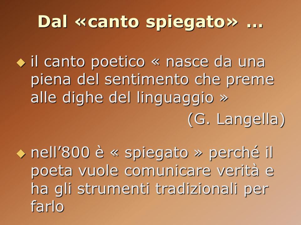 Dal «canto spiegato» … il canto poetico « nasce da una piena del sentimento che preme alle dighe del linguaggio » il canto poetico « nasce da una pien