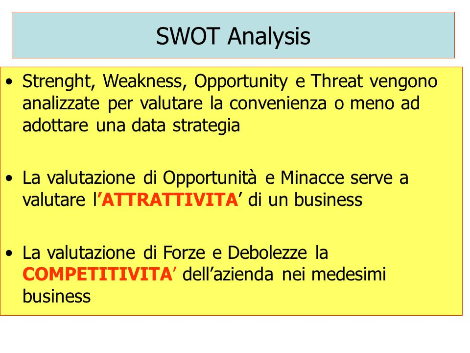 SWOT Analysis Strenght, Weakness, Opportunity e Threat vengono analizzate per valutare la convenienza o meno ad adottare una data strategia La valutaz