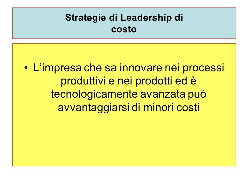 Strategie di Leadership di costo Limpresa che sa innovare nei processi produttivi e nei prodotti ed è tecnologicamente avanzata può avvantaggiarsi di
