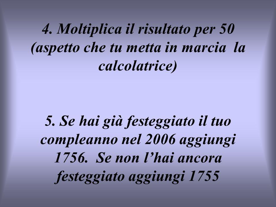 4. Moltiplica il risultato per 50 (aspetto che tu metta in marcia la calcolatrice) 5. Se hai già festeggiato il tuo compleanno nel 2006 aggiungi 1756.