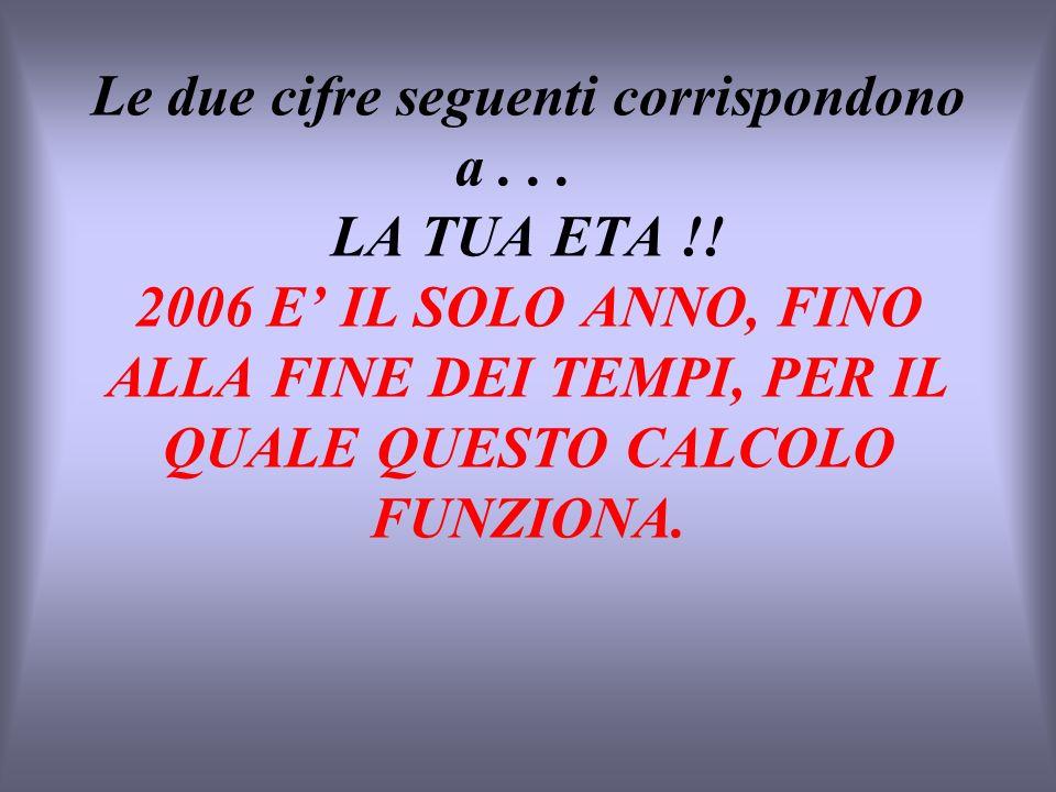 Le due cifre seguenti corrispondono a... LA TUA ETA !! 2006 E IL SOLO ANNO, FINO ALLA FINE DEI TEMPI, PER IL QUALE QUESTO CALCOLO FUNZIONA.