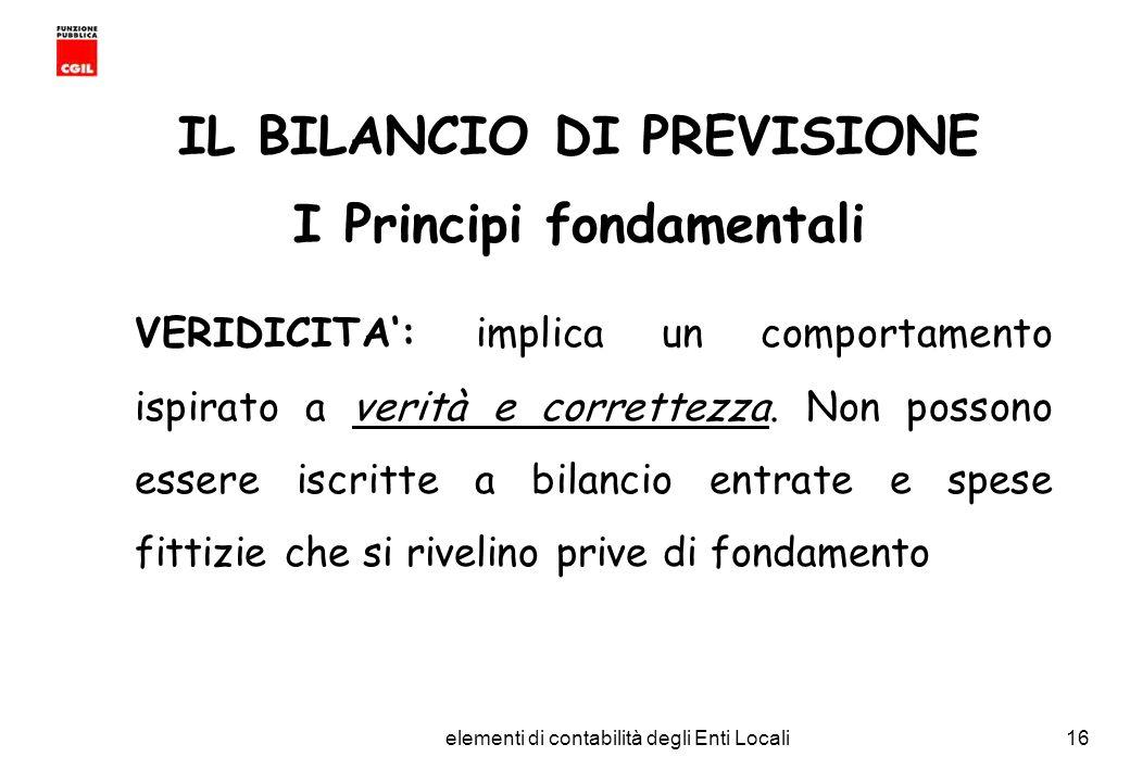 CGIL Funzione Pubblica Provincia di Torino elementi di contabilità degli Enti Locali16 IL BILANCIO DI PREVISIONE I Principi fondamentali VERIDICITA: implica un comportamento ispirato a verità e correttezza.