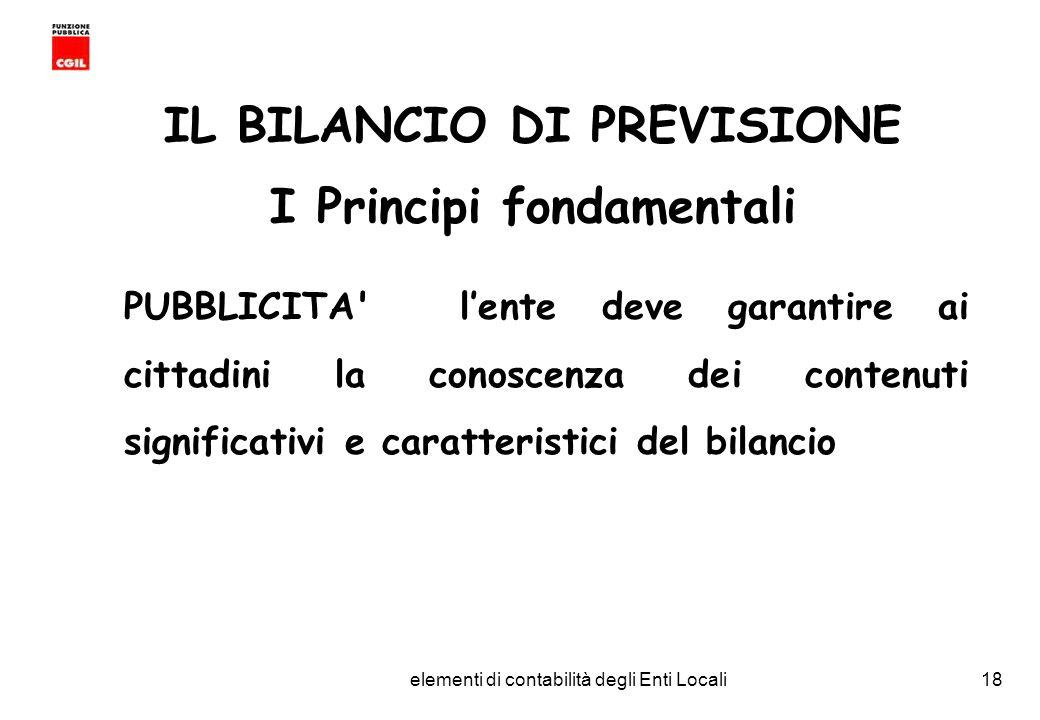 CGIL Funzione Pubblica Provincia di Torino elementi di contabilità degli Enti Locali18 IL BILANCIO DI PREVISIONE I Principi fondamentali PUBBLICITA lente deve garantire ai cittadini la conoscenza dei contenuti significativi e caratteristici del bilancio