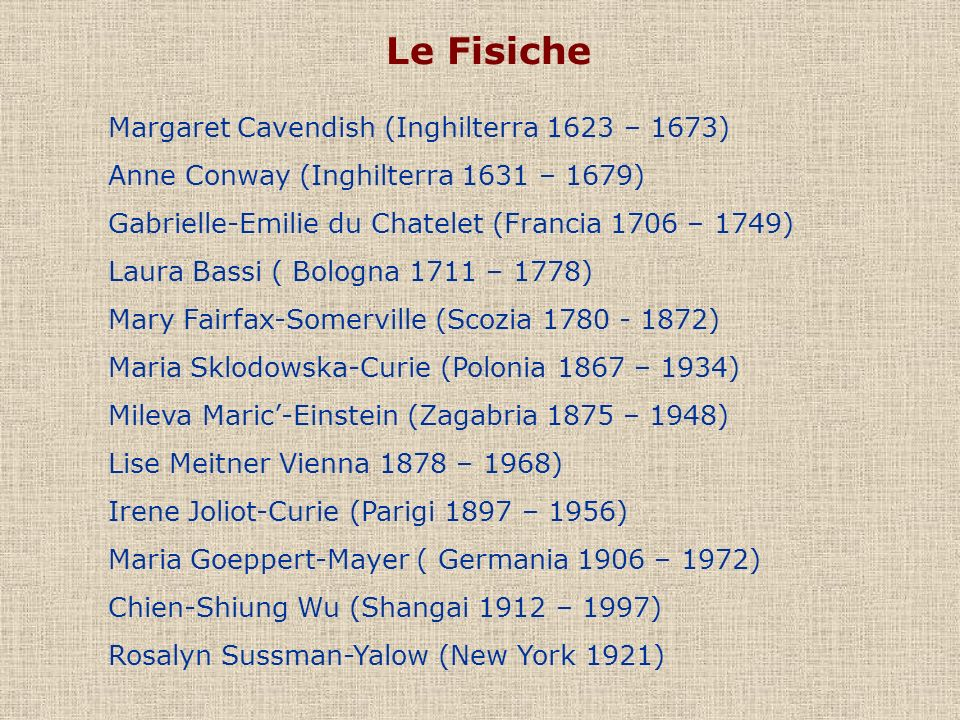 Le Fisiche Margaret Cavendish (Inghilterra 1623 – 1673) Anne Conway (Inghilterra 1631 – 1679) Gabrielle-Emilie du Chatelet (Francia 1706 – 1749) Laura