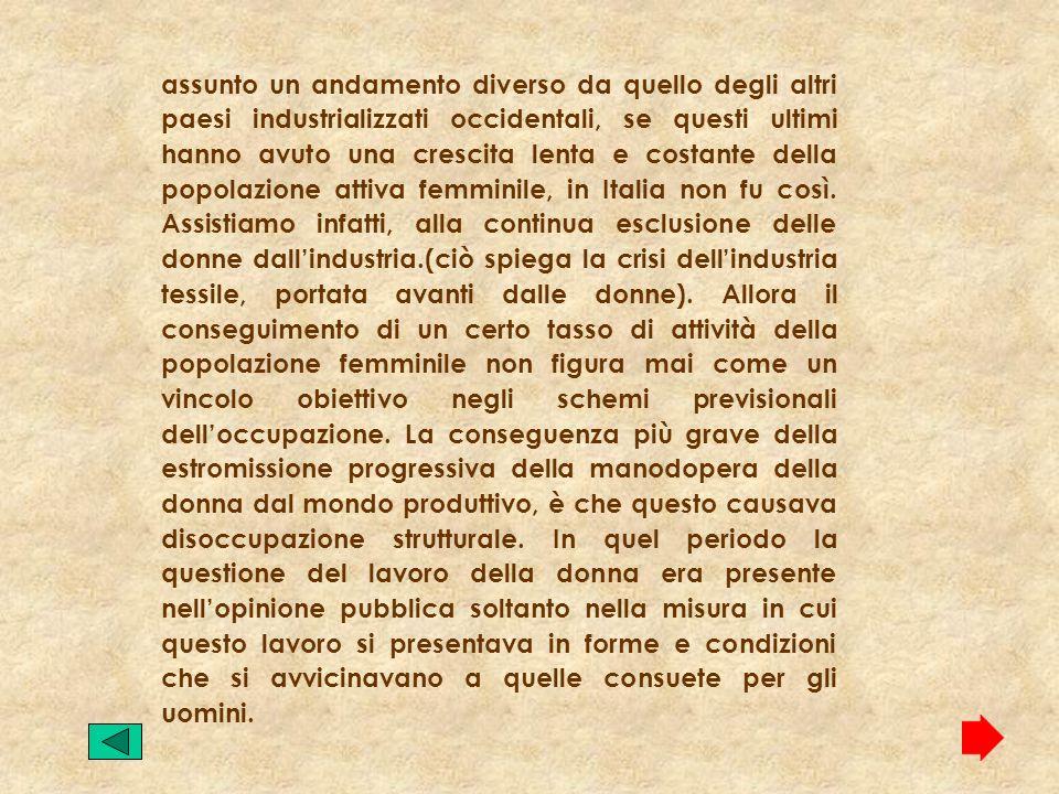 assunto un andamento diverso da quello degli altri paesi industrializzati occidentali, se questi ultimi hanno avuto una crescita lenta e costante della popolazione attiva femminile, in Italia non fu così.