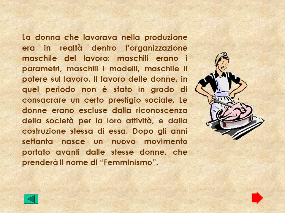 La donna che lavorava nella produzione era in realtà dentro lorganizzazione maschile del lavoro: maschili erano i parametri, maschili i modelli, maschile il potere sul lavoro.