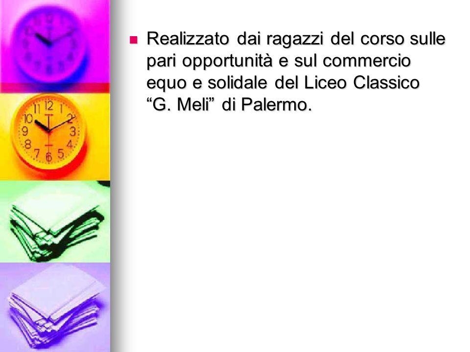 Realizzato dai ragazzi del corso sulle pari opportunità e sul commercio equo e solidale del Liceo Classico G. Meli di Palermo. Realizzato dai ragazzi