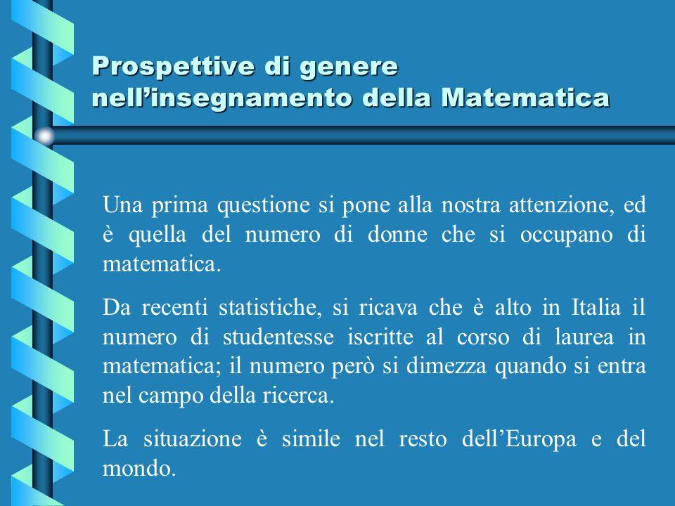 Prospettive di genere nellinsegnamento della Matematica Una prima questione si pone alla nostra attenzione, ed è quella del numero di donne che si occupano di matematica.