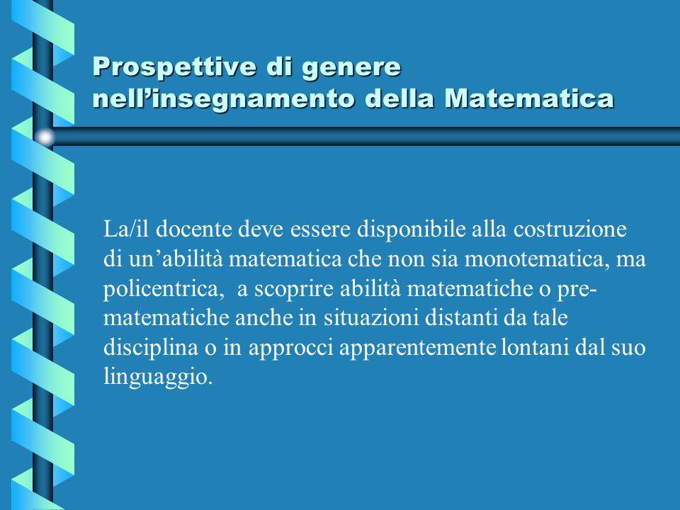Prospettive di genere nellinsegnamento della Matematica La/il docente deve essere disponibile alla costruzione di unabilità matematica che non sia mon