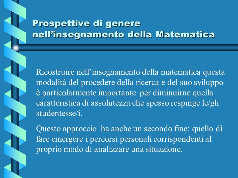 Prospettive di genere nellinsegnamento della Matematica Ricostruire nellinsegnamento della matematica questa modalità del procedere della ricerca e del suo sviluppo è particolarmente importante per diminuirne quella caratteristica di assolutezza che spesso respinge le/gli studentesse/i.