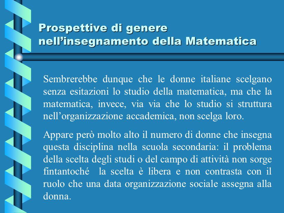 Prospettive di genere nellinsegnamento della Matematica Sembrerebbe dunque che le donne italiane scelgano senza esitazioni lo studio della matematica, ma che la matematica, invece, via via che lo studio si struttura nellorganizzazione accademica, non scelga loro.