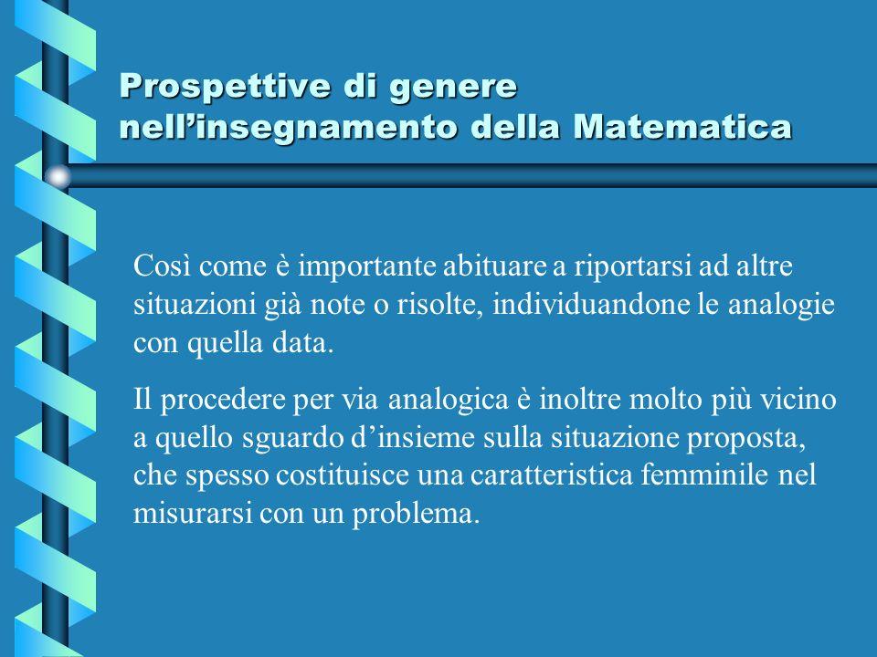 Prospettive di genere nellinsegnamento della Matematica Così come è importante abituare a riportarsi ad altre situazioni già note o risolte, individuandone le analogie con quella data.