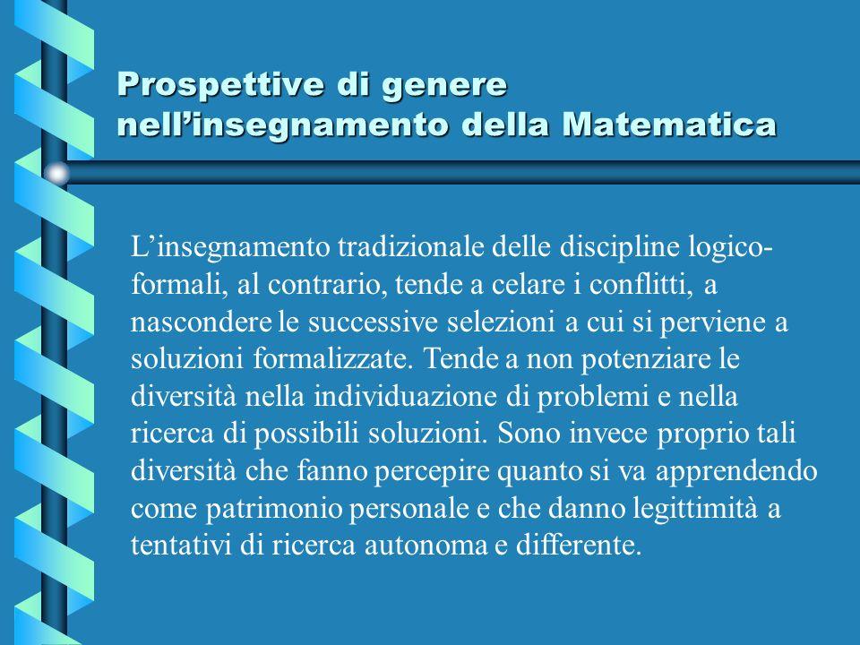 Prospettive di genere nellinsegnamento della Matematica Linsegnamento tradizionale delle discipline logico- formali, al contrario, tende a celare i conflitti, a nascondere le successive selezioni a cui si perviene a soluzioni formalizzate.