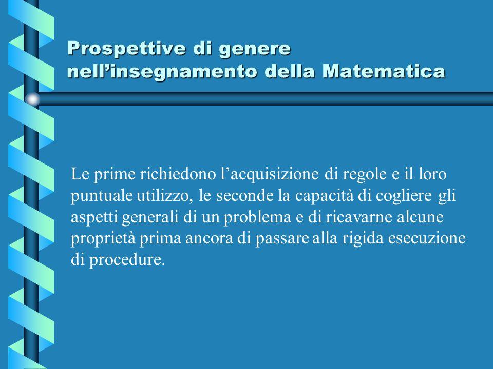 Prospettive di genere nellinsegnamento della Matematica Le prime richiedono lacquisizione di regole e il loro puntuale utilizzo, le seconde la capacit
