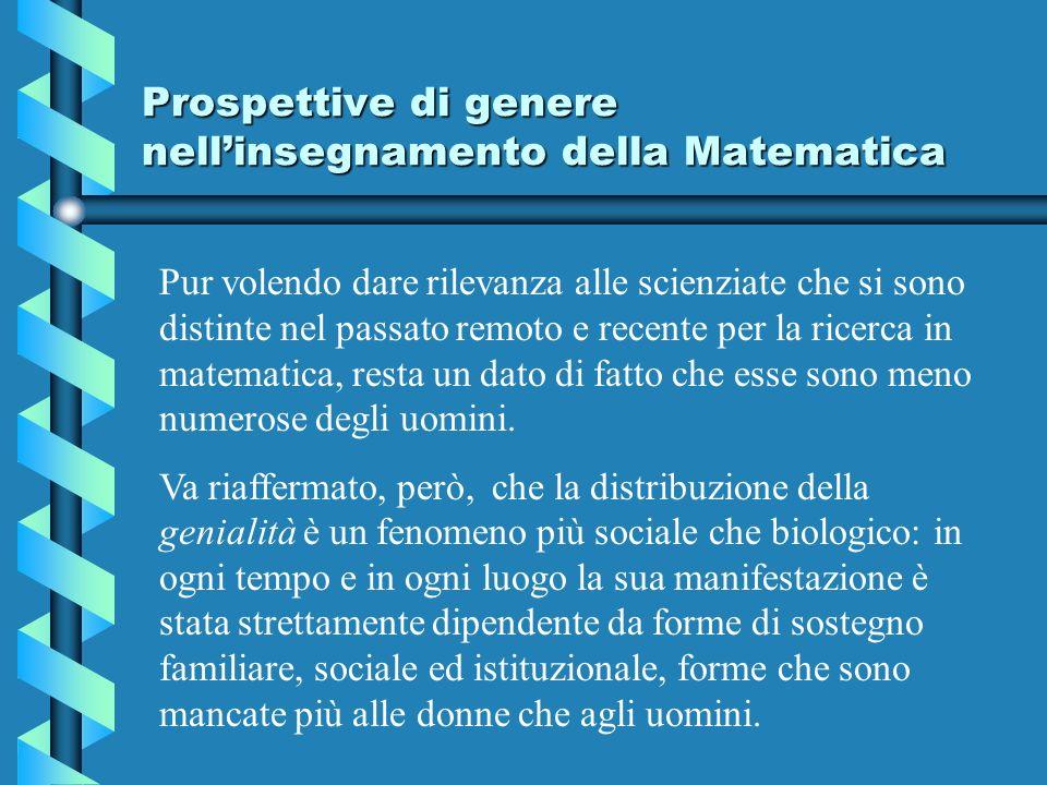 Prospettive di genere nellinsegnamento della Matematica Pur volendo dare rilevanza alle scienziate che si sono distinte nel passato remoto e recente per la ricerca in matematica, resta un dato di fatto che esse sono meno numerose degli uomini.