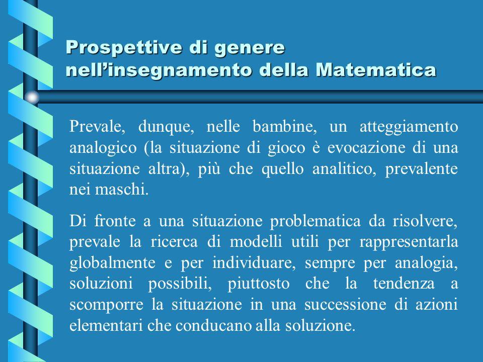 Prospettive di genere nellinsegnamento della Matematica Prevale, dunque, nelle bambine, un atteggiamento analogico (la situazione di gioco è evocazione di una situazione altra), più che quello analitico, prevalente nei maschi.
