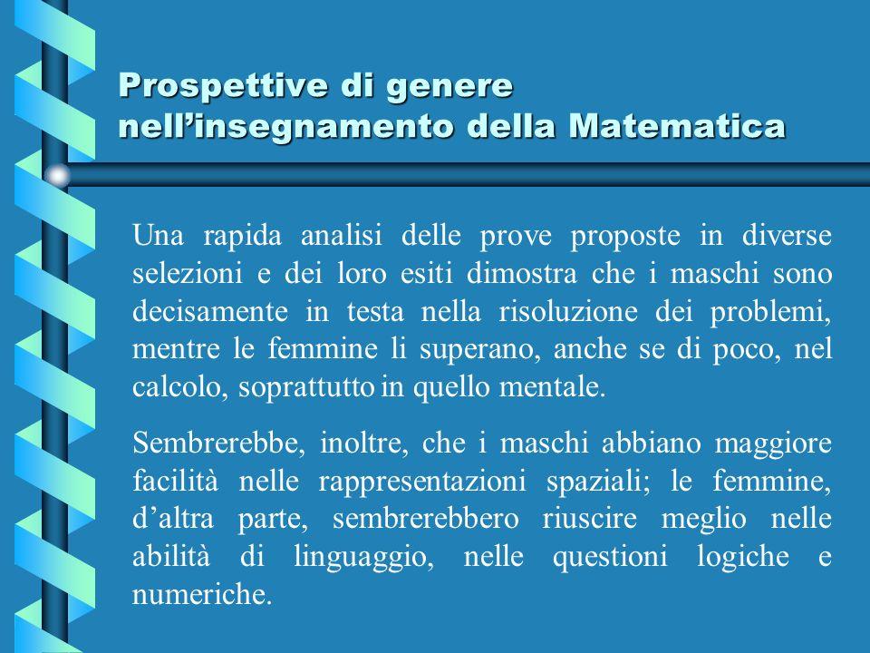 Prospettive di genere nellinsegnamento della Matematica Una rapida analisi delle prove proposte in diverse selezioni e dei loro esiti dimostra che i maschi sono decisamente in testa nella risoluzione dei problemi, mentre le femmine li superano, anche se di poco, nel calcolo, soprattutto in quello mentale.