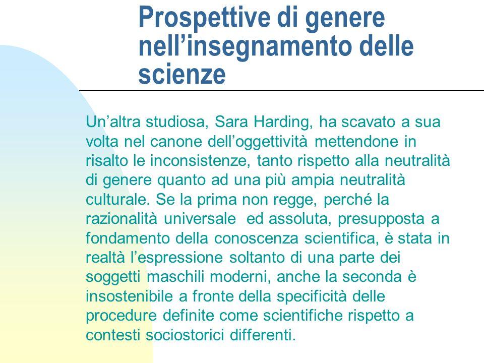 Prospettive di genere nellinsegnamento delle scienze Unaltra studiosa, Sara Harding, ha scavato a sua volta nel canone delloggettività mettendone in risalto le inconsistenze, tanto rispetto alla neutralità di genere quanto ad una più ampia neutralità culturale.