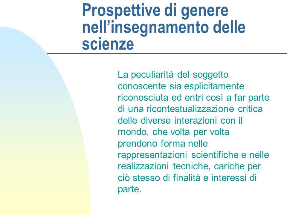 Prospettive di genere nellinsegnamento delle scienze La peculiarità del soggetto conoscente sia esplicitamente riconosciuta ed entri così a far parte