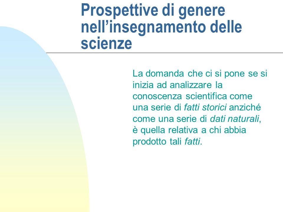 Prospettive di genere nellinsegnamento delle scienze La domanda che ci si pone se si inizia ad analizzare la conoscenza scientifica come una serie di