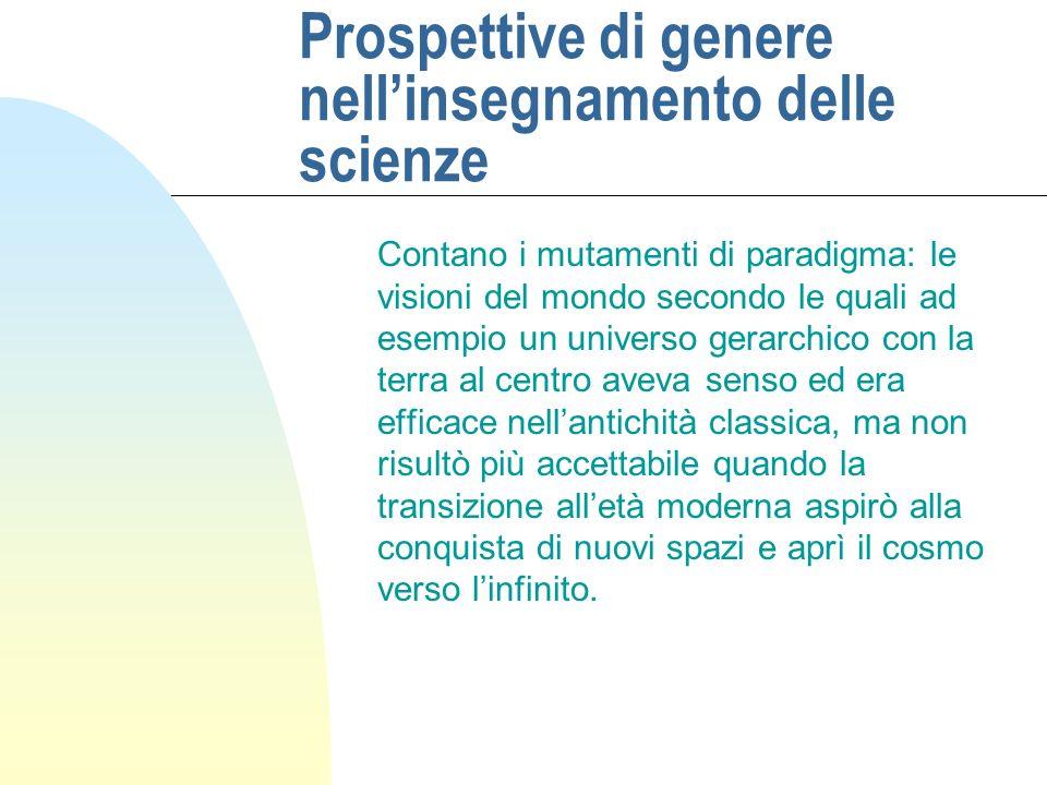 Prospettive di genere nellinsegnamento delle scienze Contano i mutamenti di paradigma: le visioni del mondo secondo le quali ad esempio un universo ge