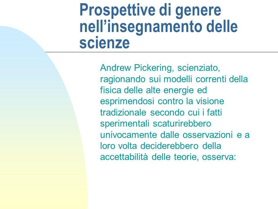 Prospettive di genere nellinsegnamento delle scienze Andrew Pickering, scienziato, ragionando sui modelli correnti della fisica delle alte energie ed