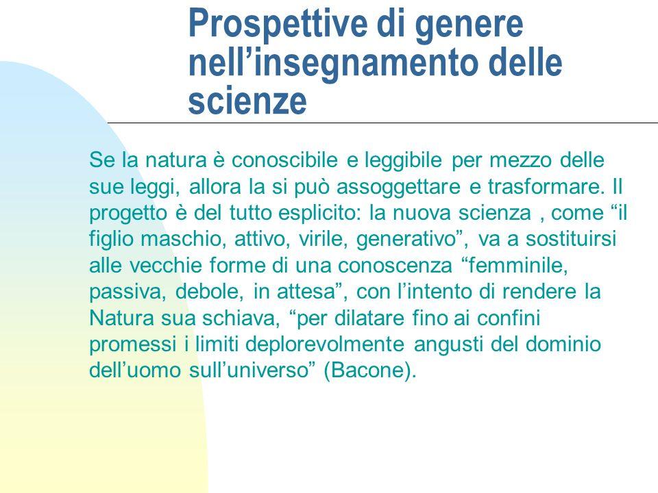 Prospettive di genere nellinsegnamento delle scienze Se la natura è conoscibile e leggibile per mezzo delle sue leggi, allora la si può assoggettare e