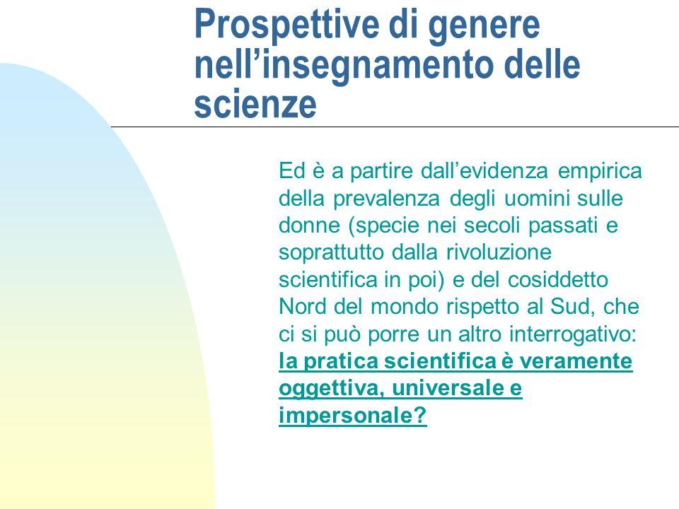 Prospettive di genere nellinsegnamento delle scienze Ed è a partire dallevidenza empirica della prevalenza degli uomini sulle donne (specie nei secoli