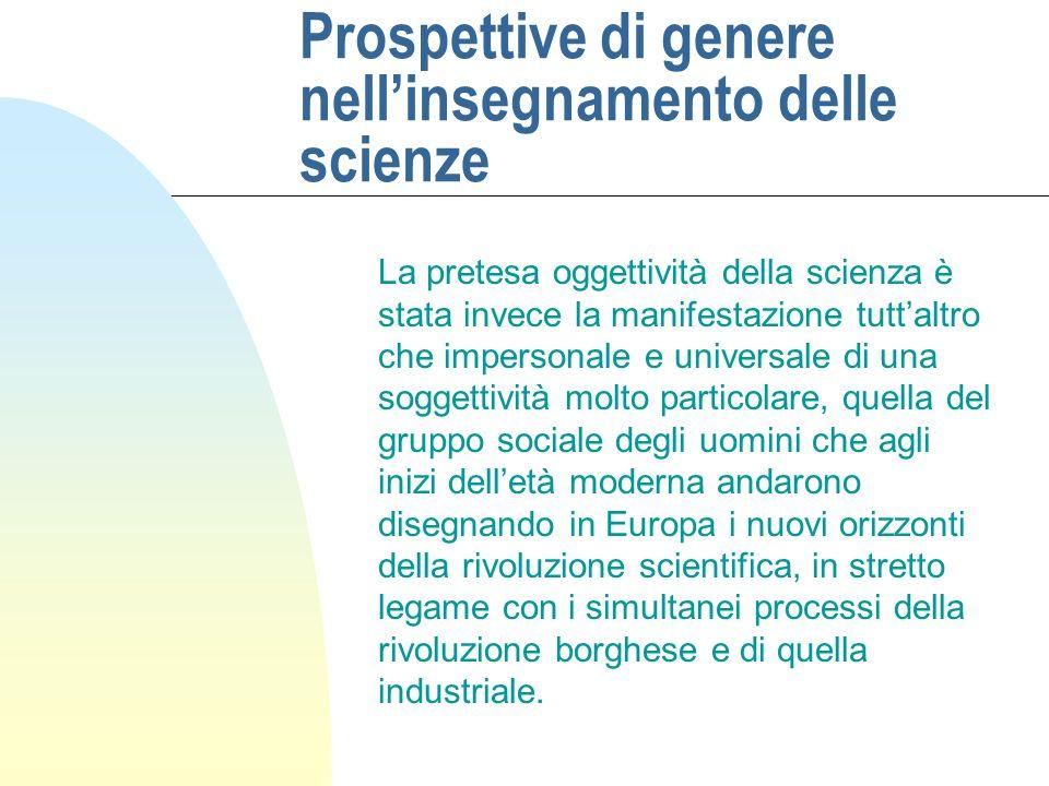 Prospettive di genere nellinsegnamento delle scienze La pretesa oggettività della scienza è stata invece la manifestazione tuttaltro che impersonale e