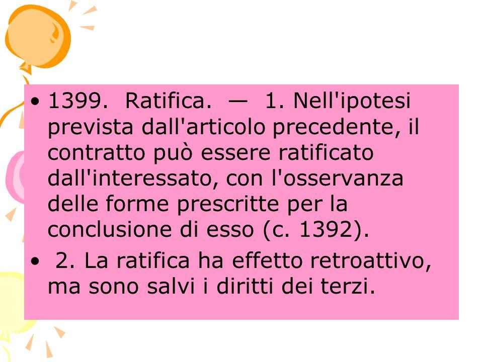 1399. Ratifica. 1. Nell'ipotesi prevista dall'articolo precedente, il contratto può essere ratificato dall'interessato, con l'osservanza delle forme p