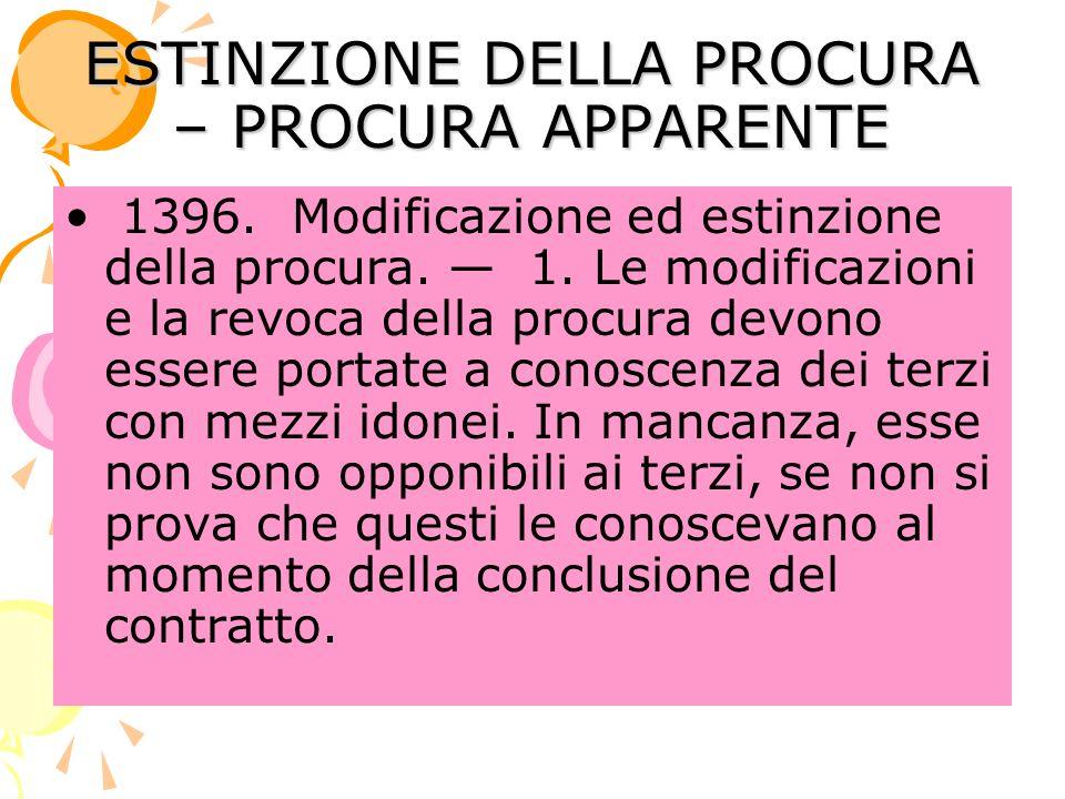 ESTINZIONE DELLA PROCURA – PROCURA APPARENTE 1396. Modificazione ed estinzione della procura. 1. Le modificazioni e la revoca della procura devono ess