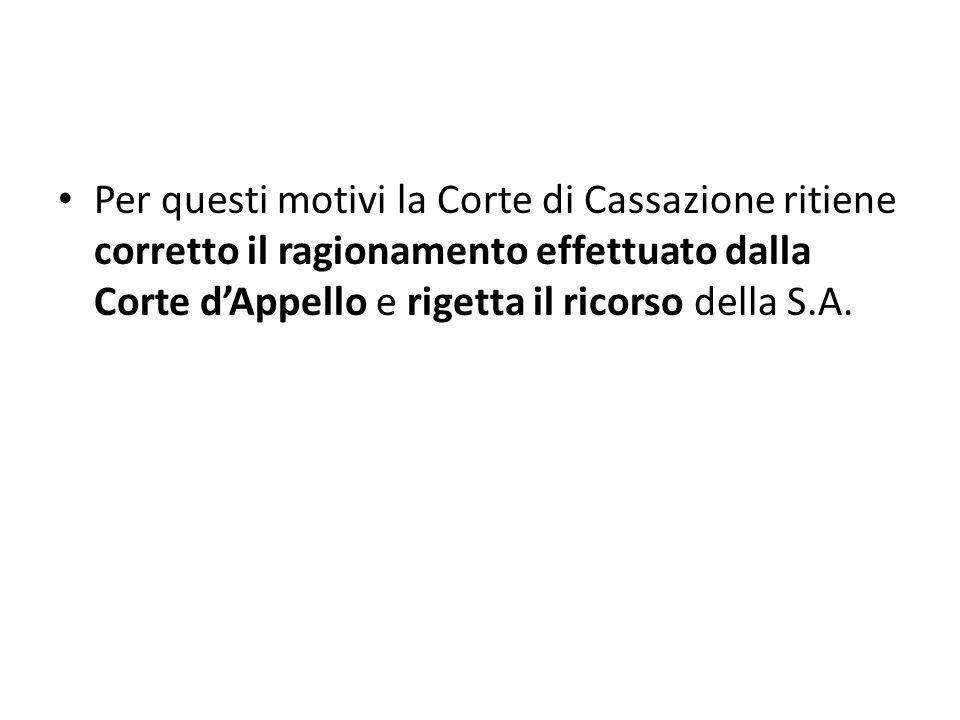 Per questi motivi la Corte di Cassazione ritiene corretto il ragionamento effettuato dalla Corte dAppello e rigetta il ricorso della S.A.