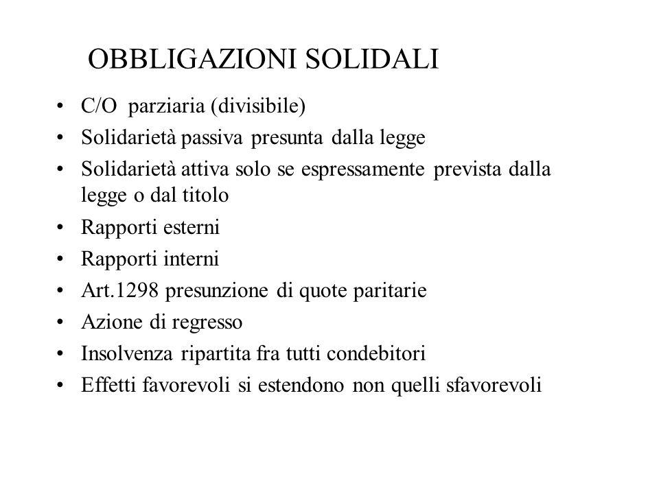 OBBLIGAZIONI SOLIDALI C/O parziaria (divisibile) Solidarietà passiva presunta dalla legge Solidarietà attiva solo se espressamente prevista dalla legg