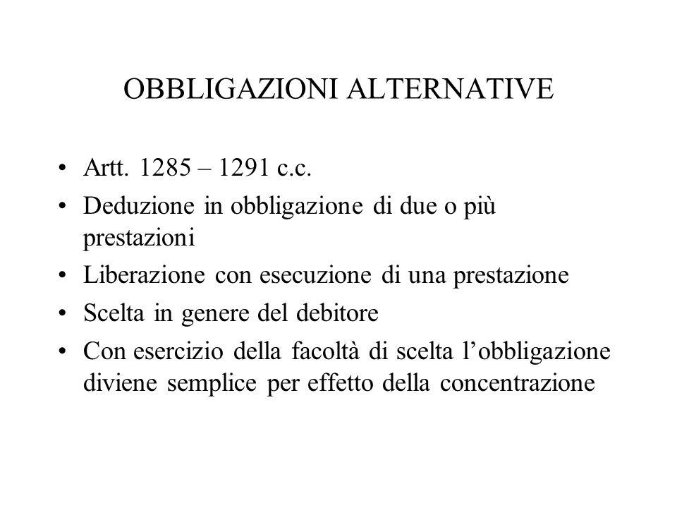 OBBLIGAZIONI ALTERNATIVE Artt. 1285 – 1291 c.c. Deduzione in obbligazione di due o più prestazioni Liberazione con esecuzione di una prestazione Scelt