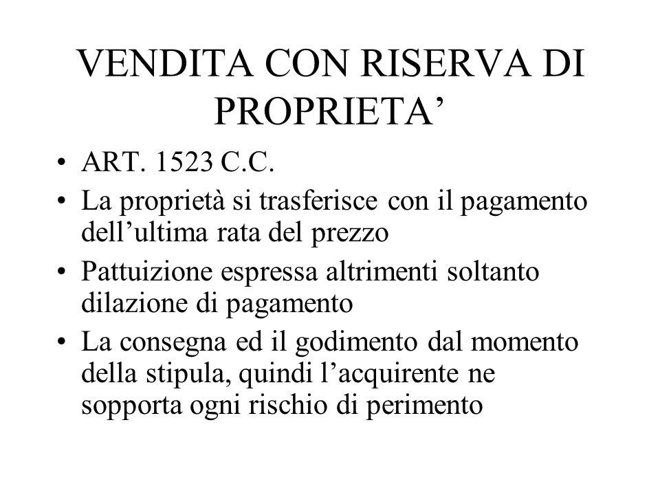 VENDITA CON RISERVA DI PROPRIETA ART. 1523 C.C. La proprietà si trasferisce con il pagamento dellultima rata del prezzo Pattuizione espressa altriment
