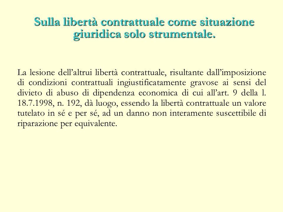 La lesione dellaltrui libertà contrattuale, risultante dallimposizione di condizioni contrattuali ingiustificatamente gravose ai sensi del divieto di abuso di dipendenza economica di cui allart.