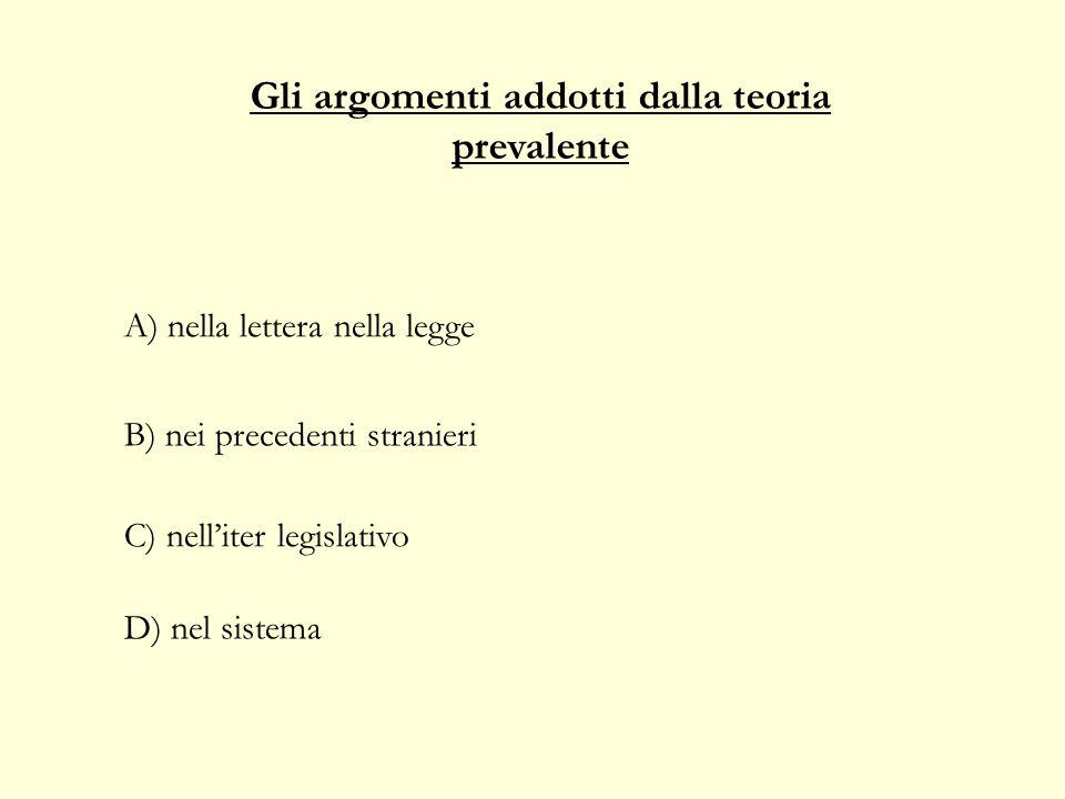 Gli argomenti addotti dalla teoria prevalente C) nelliter legislativo D) nel sistema A) nella lettera nella legge B) nei precedenti stranieri