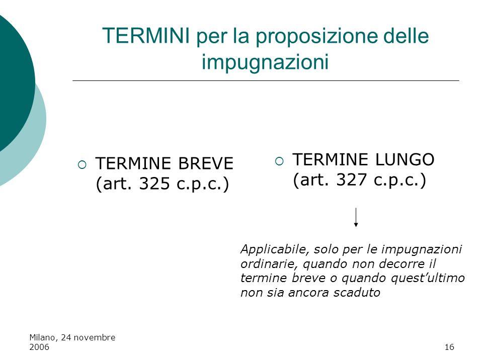 Milano, 24 novembre 200616 TERMINI per la proposizione delle impugnazioni TERMINE BREVE (art. 325 c.p.c.) TERMINE LUNGO (art. 327 c.p.c.) Applicabile,